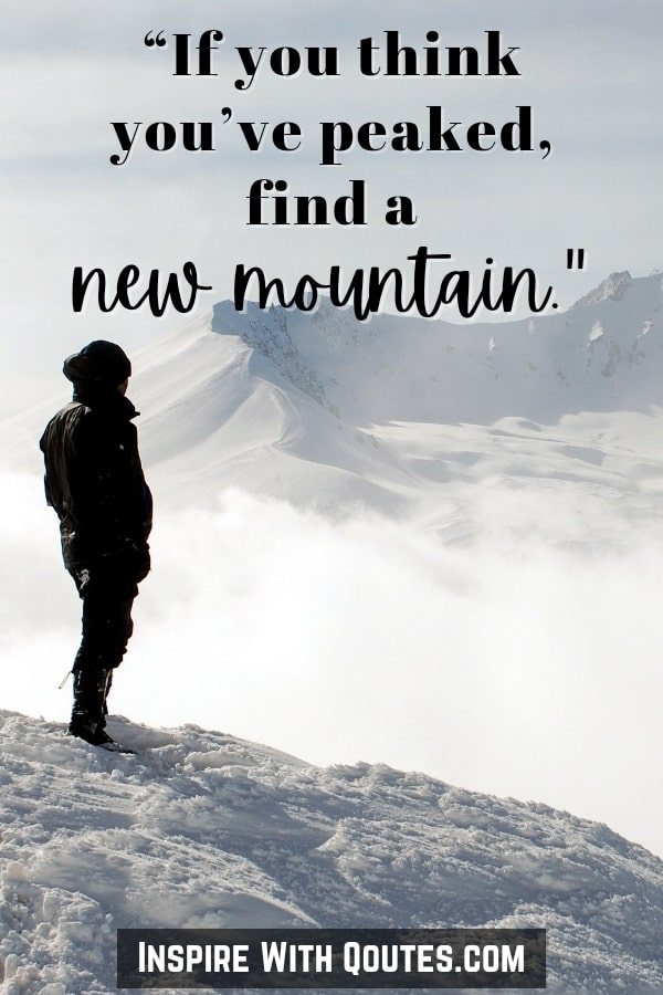 if you think you've peaked, find a new mountain - mountain quote and caption for Instagram