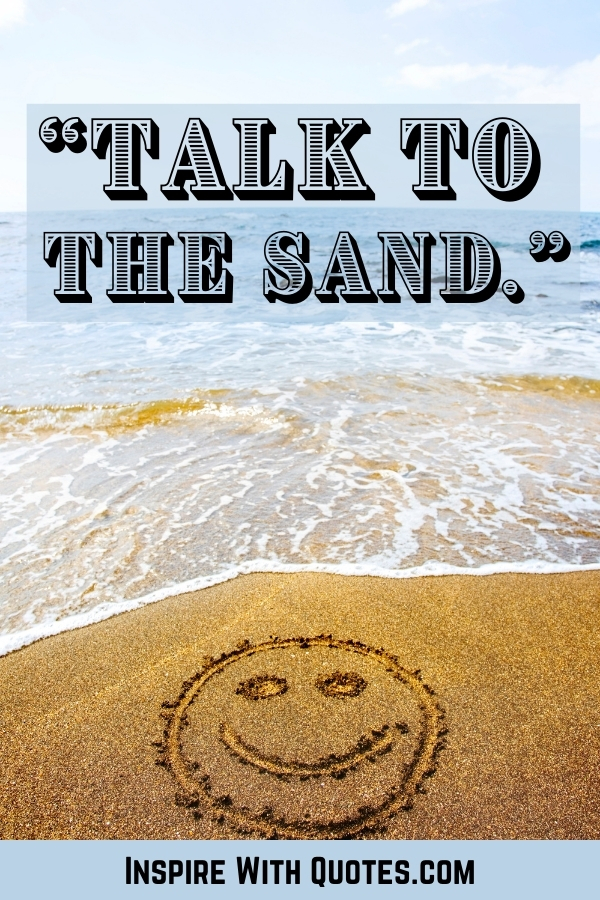 """funny beach quote """"talk to the sand"""" on an image of sand"""