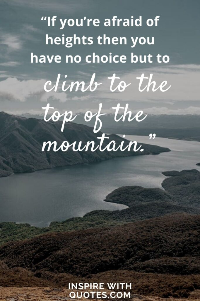 """mountains and lake with quote saying """"if you're afraid of heights then you have no choice but to climb the mountain."""""""
