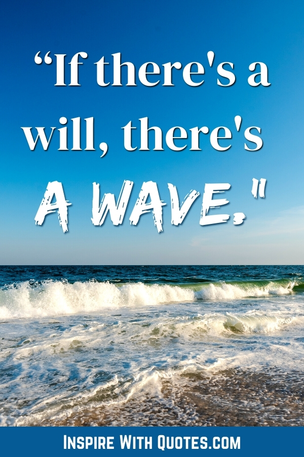 """beautiful ocean wavs with the caption """"it there's a will, there's a wave"""""""